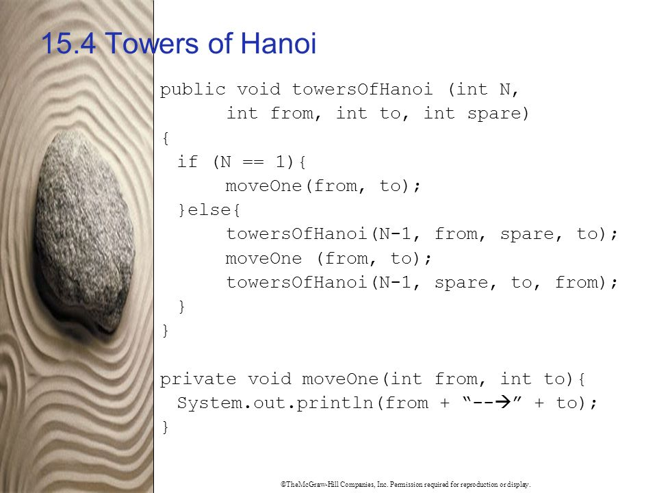 ©TheMcGraw-Hill Companies, Inc. Permission required for reproduction or display. 15.4 Towers of Hanoi public void towersOfHanoi (int N, int from, int