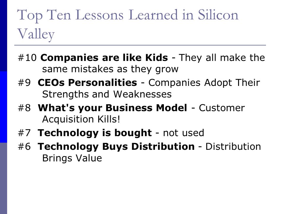 Top Ten Lessons Learned in Silicon Valley #10 Companies are like Kids - They all make the same mistakes as they grow #9 CEOs Personalities - Companies Adopt Their Strengths and Weaknesses #8 What s your Business Model - Customer Acquisition Kills.