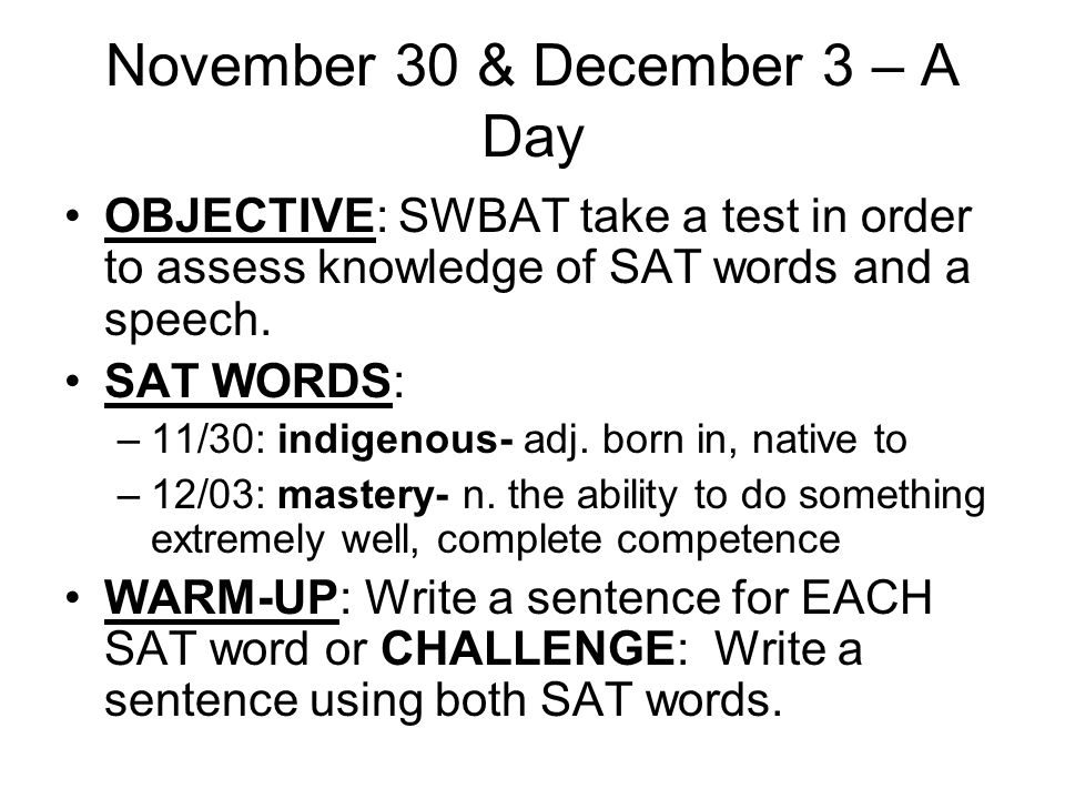November 30 & December 3 – A Day OBJECTIVE: SWBAT take a test in order to assess knowledge of SAT words and a speech.