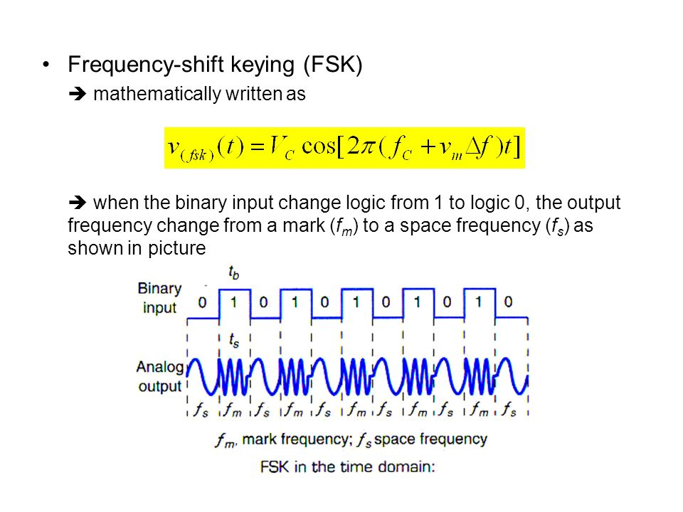 Frequency-shift keying (FSK) mathematically written as when the binary input change logic from 1 to logic 0, the output frequency change from a mark (