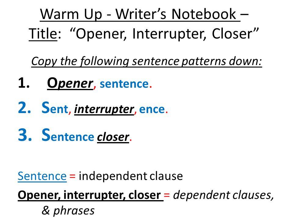 Warm Up - Writers Notebook – Title: Opener, Interrupter, Closer Copy the following sentence patterns down: 1.O pener, sentence. 2.S ent, interrupter,