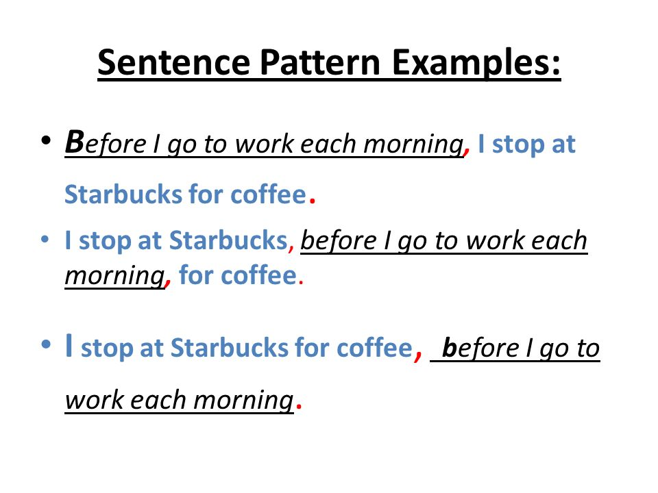 Sentence Pattern Examples: B efore I go to work each morning, I stop at Starbucks for coffee. I stop at Starbucks, before I go to work each morning, f