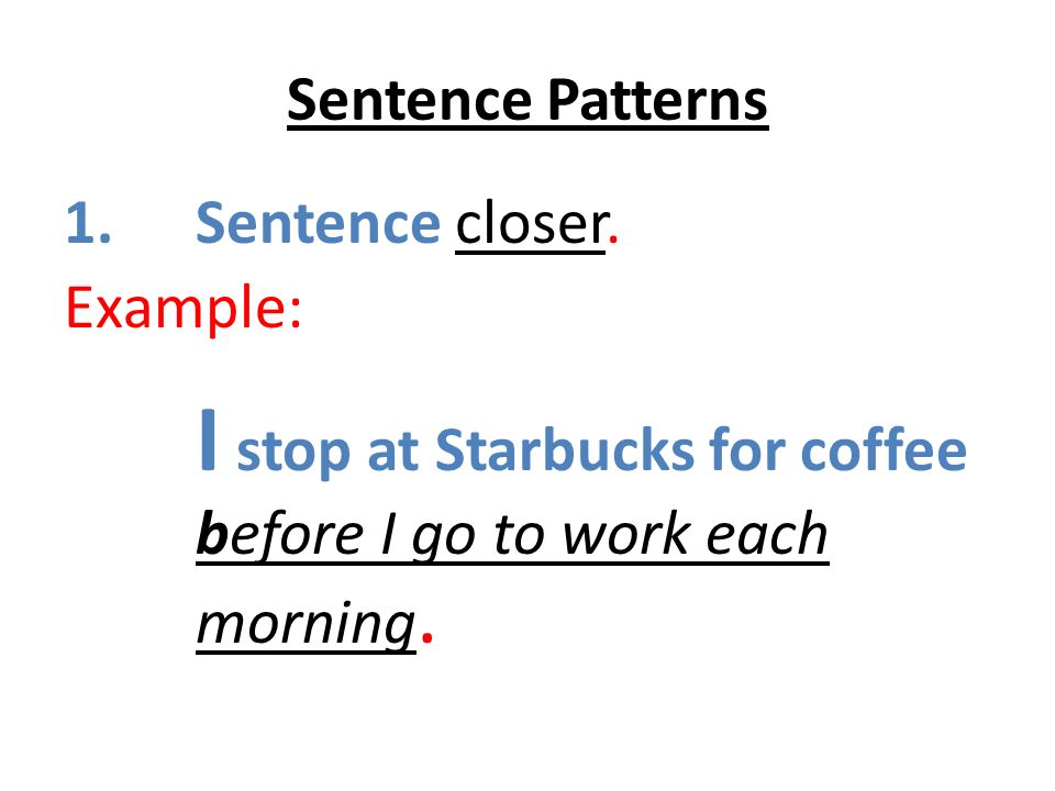 Sentence Patterns 1.Sentence closer. Example: I stop at Starbucks for coffee before I go to work each morning.