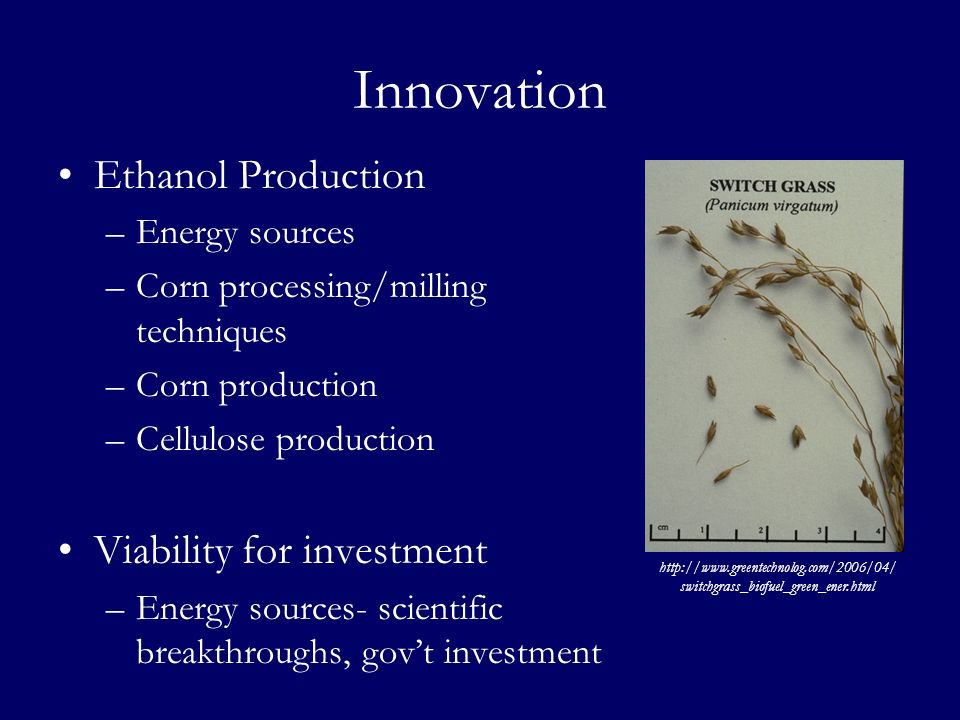 Innovation Ethanol Production –Energy sources –Corn processing/milling techniques –Corn production –Cellulose production Viability for investment –Ene