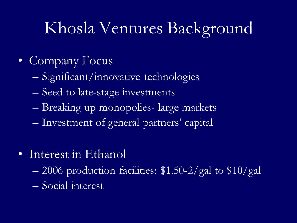 Khosla Ventures Background Company Focus –Significant/innovative technologies –Seed to late-stage investments –Breaking up monopolies- large markets –