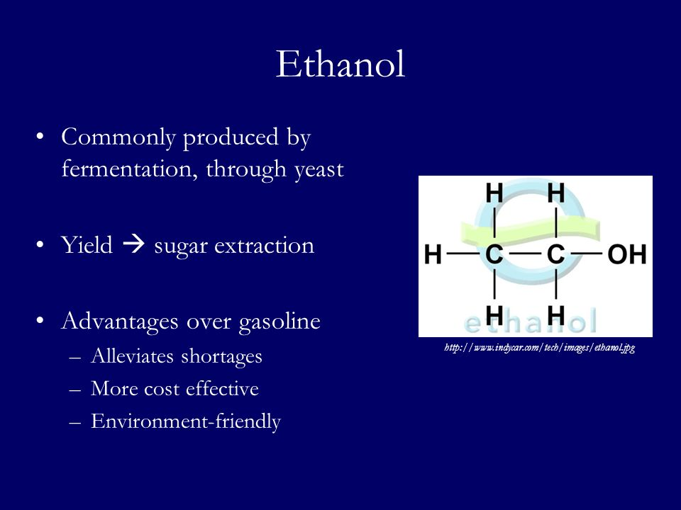 Ethanol Commonly produced by fermentation, through yeast Yield sugar extraction Advantages over gasoline –Alleviates shortages –More cost effective –E