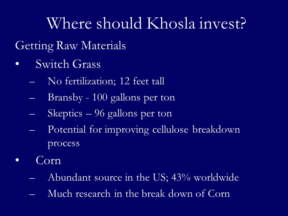 Where should Khosla invest? Getting Raw Materials Switch Grass –No fertilization; 12 feet tall –Bransby - 100 gallons per ton –Skeptics – 96 gallons p
