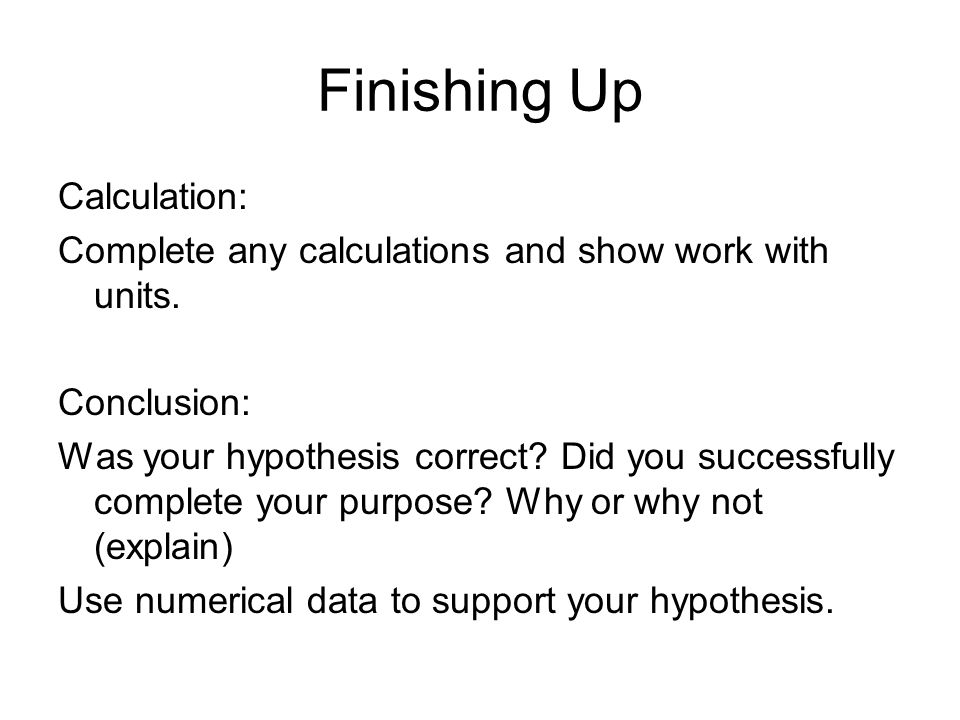 Finishing Up Calculation: Complete any calculations and show work with units. Conclusion: Was your hypothesis correct? Did you successfully complete y