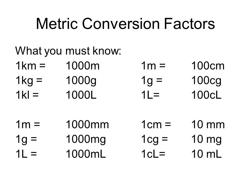 Metric Conversion Factors What you must know: 1km =1000m 1m =100cm 1kg = 1000g1g =100cg 1kl = 1000L 1L=100cL 1m =1000mm 1cm =10 mm 1g = 1000mg1cg =10
