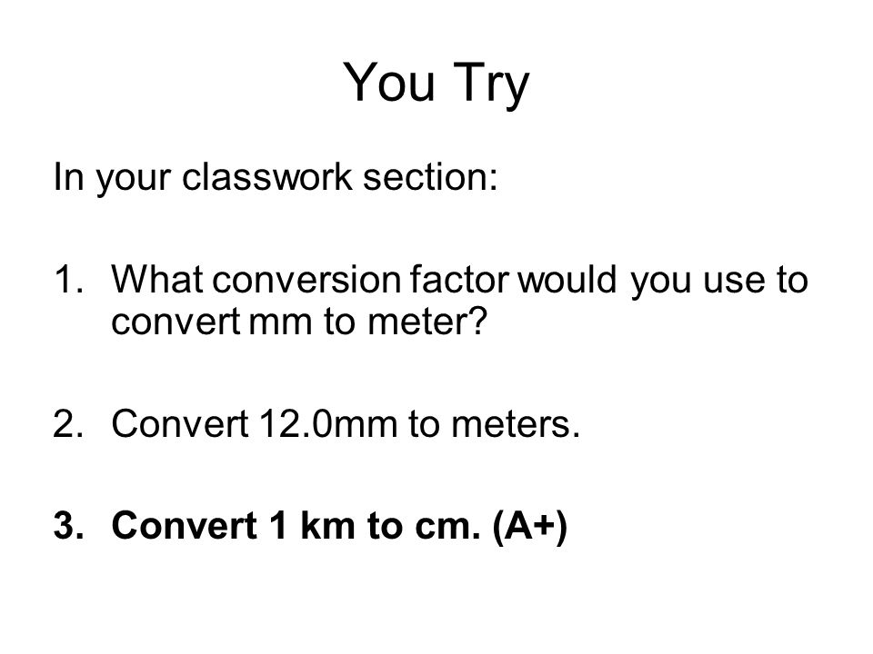 You Try In your classwork section: 1.What conversion factor would you use to convert mm to meter? 2.Convert 12.0mm to meters. 3.Convert 1 km to cm. (A