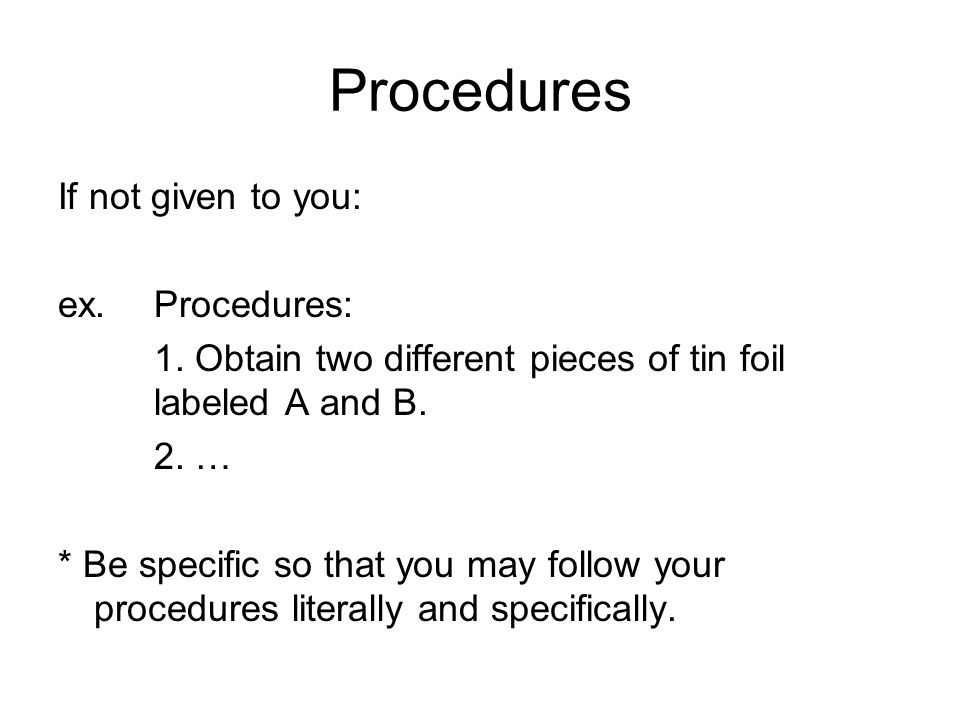 Procedures If not given to you: ex. Procedures: 1. Obtain two different pieces of tin foil labeled A and B. 2. … * Be specific so that you may follow