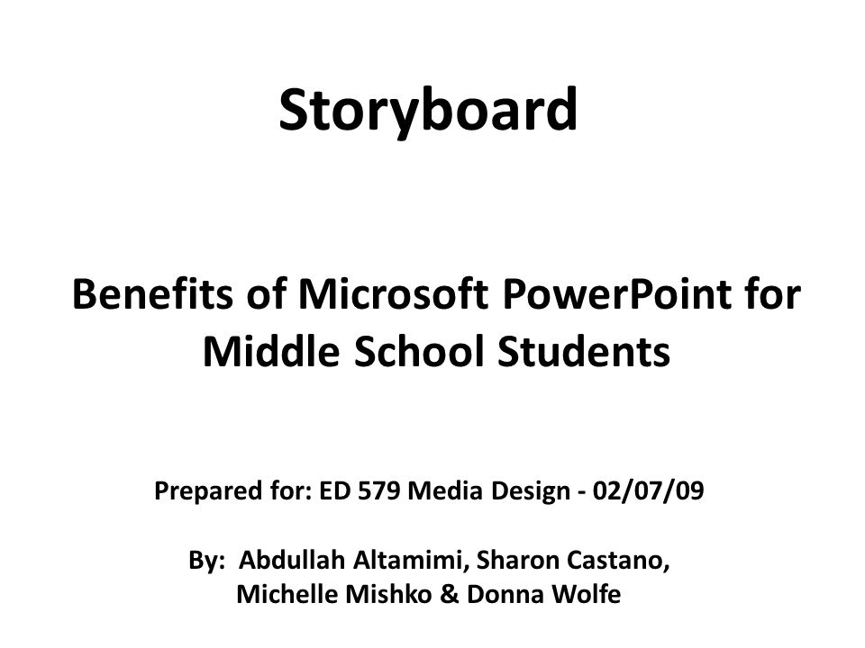 Benefits of Microsoft PowerPoint for Middle School Students Storyboard Prepared for: ED 579 Media Design - 02/07/09 By: Abdullah Altamimi, Sharon Cast