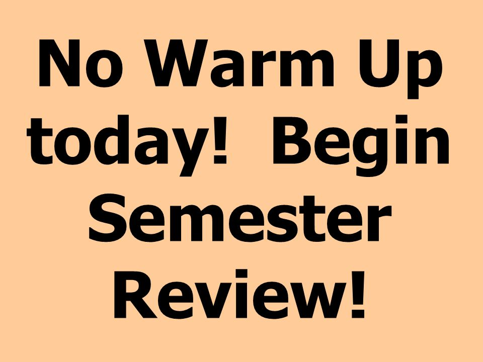 No Warm Up today! Begin Semester Review!