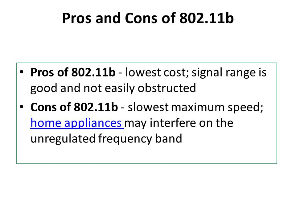 Pros and Cons of 802.11b Pros of 802.11b - lowest cost; signal range is good and not easily obstructed Cons of 802.11b - slowest maximum speed; home a