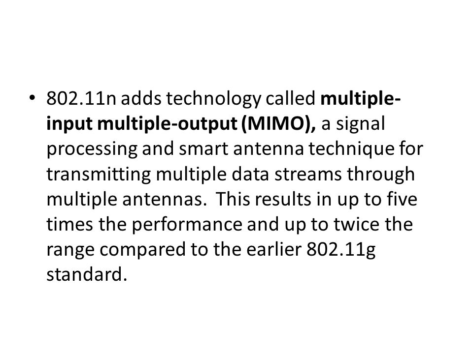 802.11n adds technology called multiple- input multiple-output (MIMO), a signal processing and smart antenna technique for transmitting multiple data