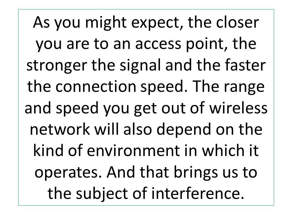 As you might expect, the closer you are to an access point, the stronger the signal and the faster the connection speed. The range and speed you get o