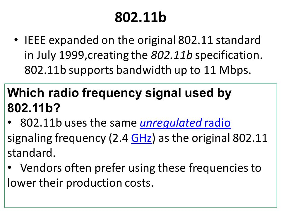 802.11b IEEE expanded on the original 802.11 standard in July 1999,creating the 802.11b specification. 802.11b supports bandwidth up to 11 Mbps. Which
