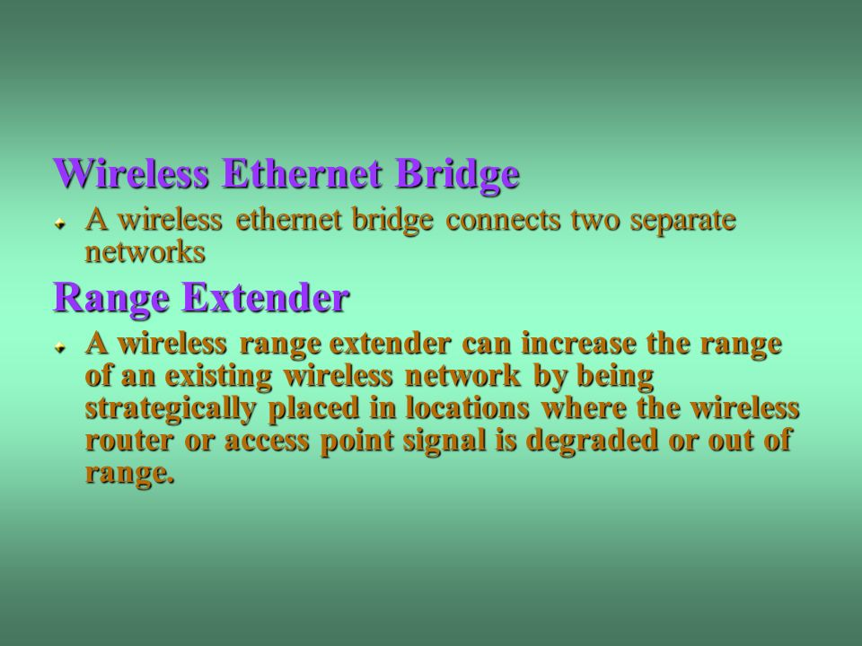 Wireless Ethernet Bridge A wireless ethernet bridge connects two separate networks Range Extender A wireless range extender can increase the range of