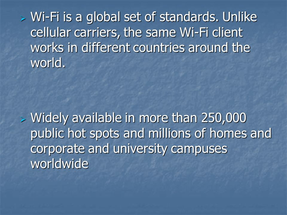 Wi-Fi is a global set of standards. Unlike cellular carriers, the same Wi-Fi client works in different countries around the world. Wi-Fi is a global s