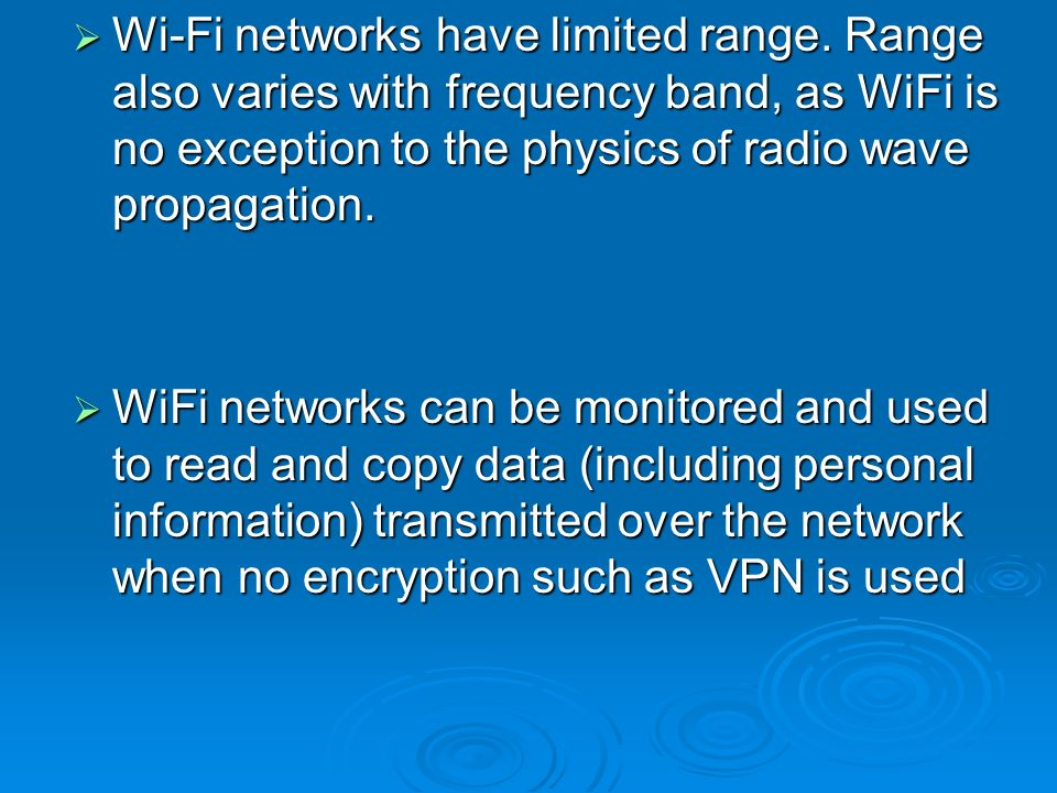 Wi-Fi networks have limited range. Range also varies with frequency band, as WiFi is no exception to the physics of radio wave propagation. Wi-Fi netw