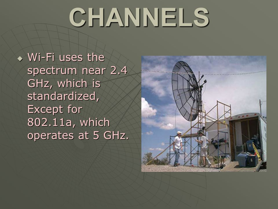 CHANNELS Wi-Fi uses the spectrum near 2.4 GHz, which is standardized, Except for 802.11a, which operates at 5 GHz. Wi-Fi uses the spectrum near 2.4 GH