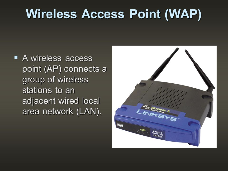 Wireless Access Point (WAP) A wireless access point (AP) connects a group of wireless stations to an adjacent wired local area network (LAN). A wirele