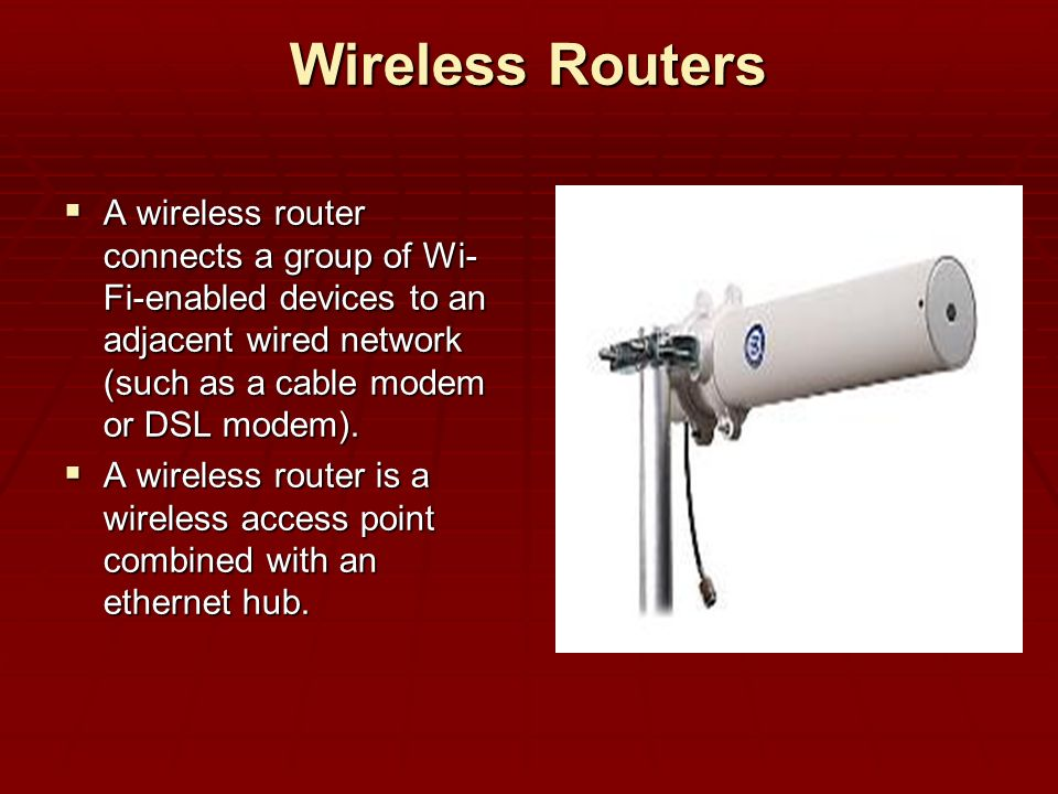 Wireless Routers A wireless router connects a group of Wi- Fi-enabled devices to an adjacent wired network (such as a cable modem or DSL modem). A wir