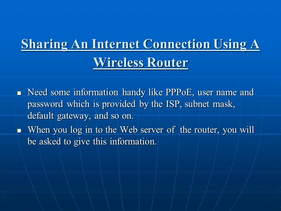 Sharing An Internet Connection Using A Wireless Router Need some information handy like PPPoE, user name and password which is provided by the ISP, su