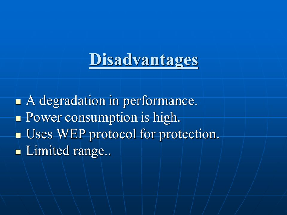 Disadvantages A degradation in performance. A degradation in performance. Power consumption is high. Power consumption is high. Uses WEP protocol for