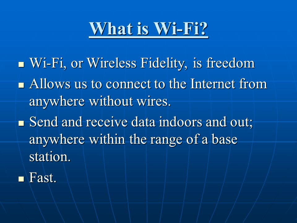 What is Wi-Fi? Wi-Fi, or Wireless Fidelity, is freedom Wi-Fi, or Wireless Fidelity, is freedom Allows us to connect to the Internet from anywhere with