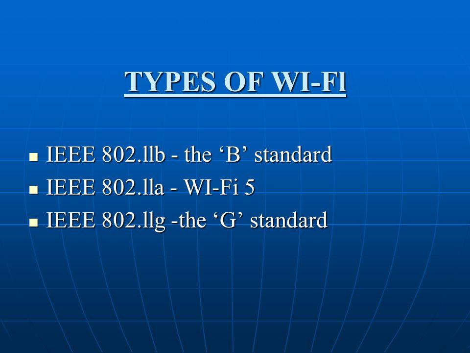 TYPES OF WI-Fl IEEE 802.llb - the B standard IEEE 802.llb - the B standard IEEE 802.lla - WI-Fi 5 IEEE 802.lla - WI-Fi 5 IEEE 802.llg -the G standard