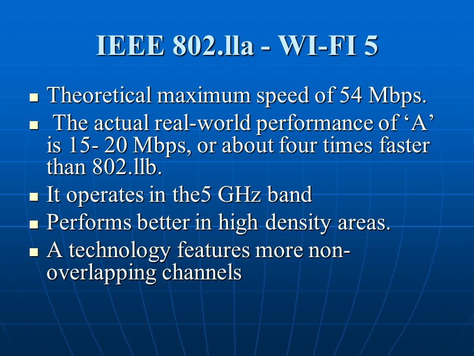 IEEE 802.lla - WI-FI 5 Theoretical maximum speed of 54 Mbps. Theoretical maximum speed of 54 Mbps. The actual real-world performance of A is 15- 20 Mb