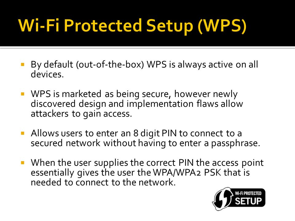 By default (out-of-the-box) WPS is always active on all devices. WPS is marketed as being secure, however newly discovered design and implementation f