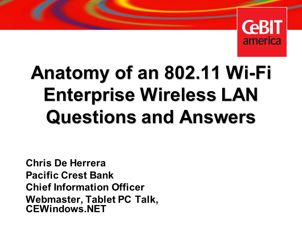Anatomy of an 802.11 Wi-Fi Enterprise Wireless LAN Questions and Answers Chris De Herrera Pacific Crest Bank Chief Information Officer Webmaster, Tabl