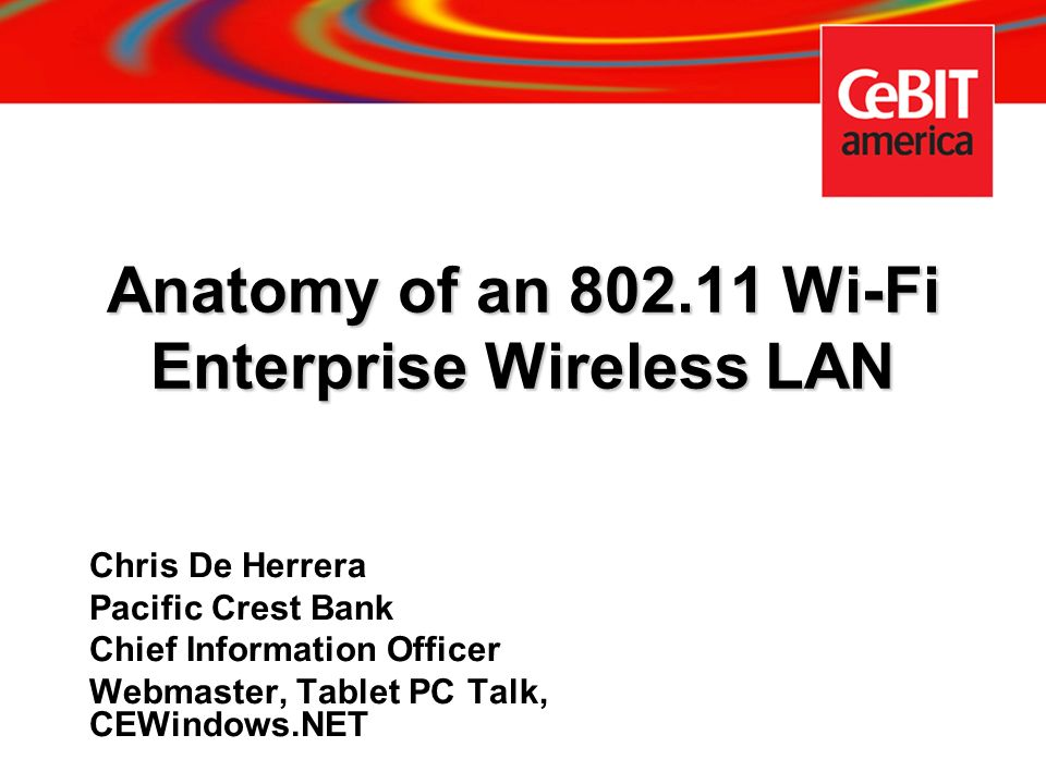 Anatomy of an 802.11 Wi-Fi Enterprise Wireless LAN Chris De Herrera Pacific Crest Bank Chief Information Officer Webmaster, Tablet PC Talk, CEWindows.