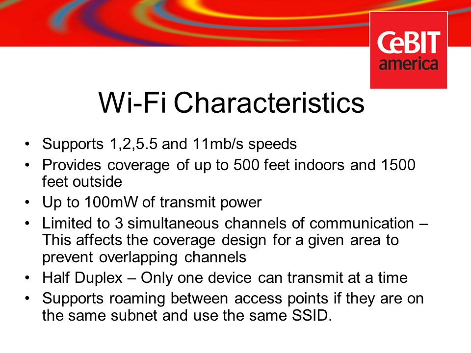 Wi-Fi Characteristics Supports 1,2,5.5 and 11mb/s speeds Provides coverage of up to 500 feet indoors and 1500 feet outside Up to 100mW of transmit pow