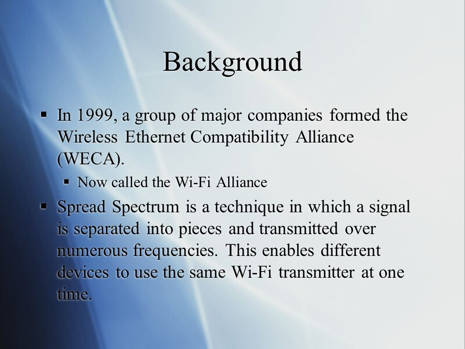 Background In 1999, a group of major companies formed the Wireless Ethernet Compatibility Alliance (WECA).