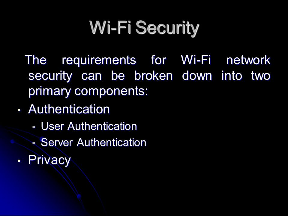 Wi-Fi Security The requirements for Wi-Fi network security can be broken down into two primary components: The requirements for Wi-Fi network security