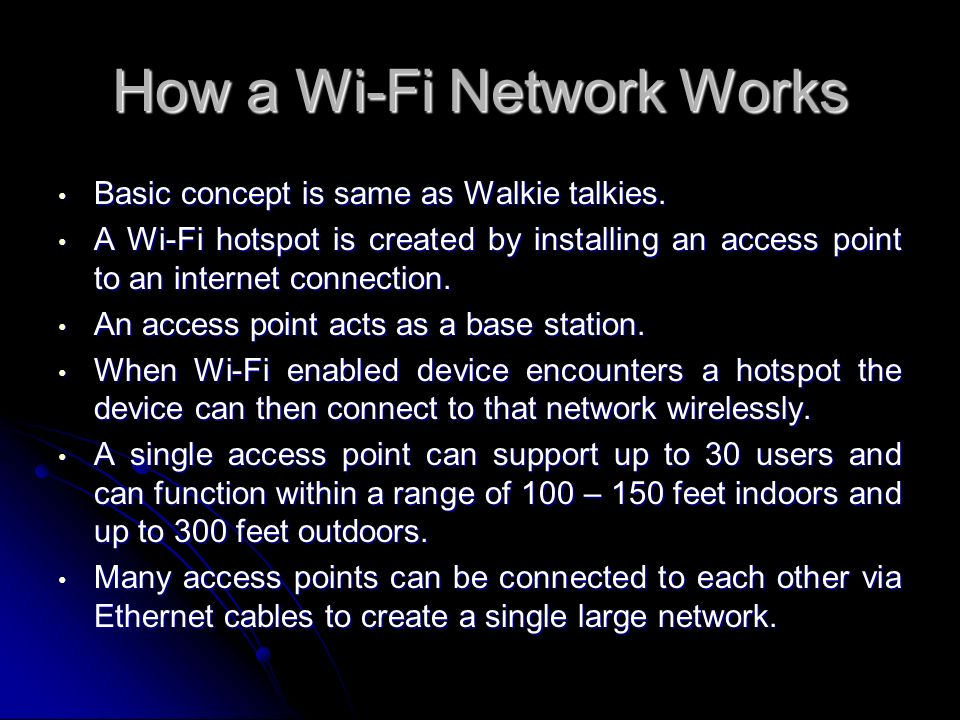 How a Wi-Fi Network Works Basic concept is same as Walkie talkies. Basic concept is same as Walkie talkies. A Wi-Fi hotspot is created by installing a