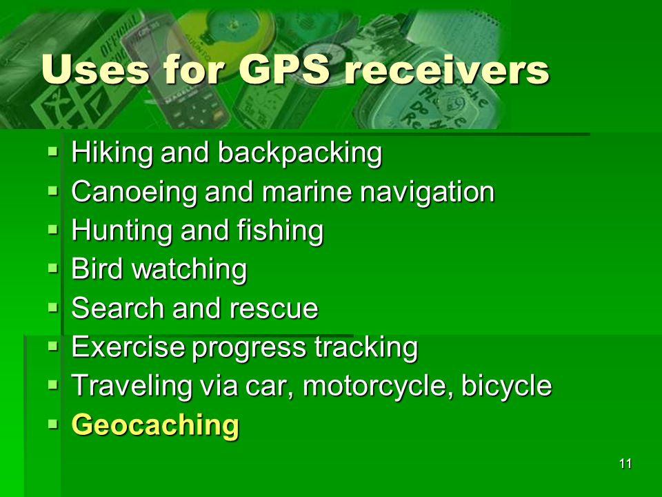 11 Uses for GPS receivers Hiking and backpacking Hiking and backpacking Canoeing and marine navigation Canoeing and marine navigation Hunting and fishing Hunting and fishing Bird watching Bird watching Search and rescue Search and rescue Exercise progress tracking Exercise progress tracking Traveling via car, motorcycle, bicycle Traveling via car, motorcycle, bicycle Geocaching Geocaching