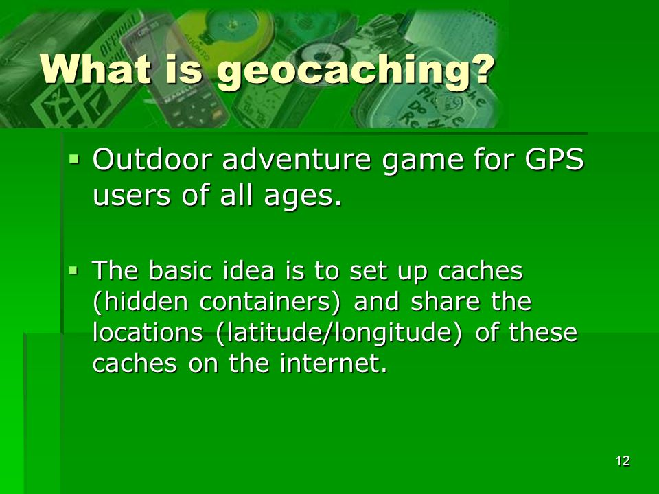 12 What is geocaching? Outdoor adventure game for GPS users of all ages. Outdoor adventure game for GPS users of all ages. The basic idea is to set up