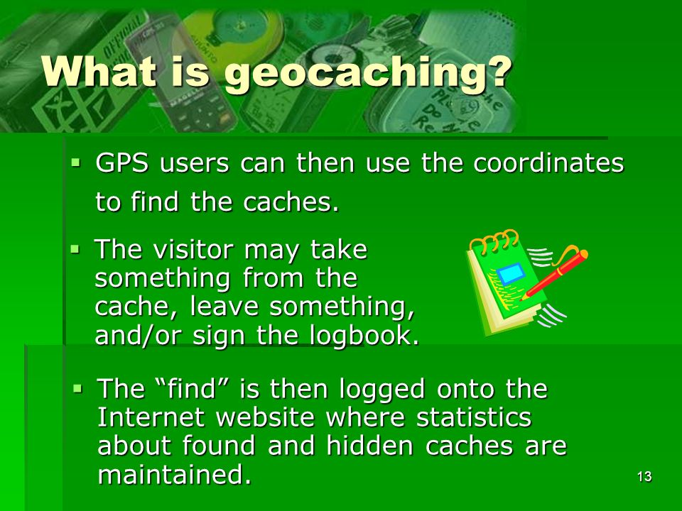 13 What is geocaching. GPS users can then use the coordinates to find the caches.