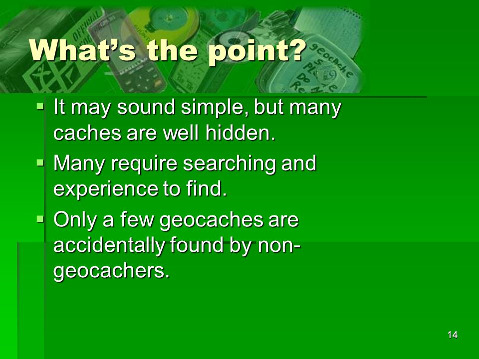 14 Whats the point? It may sound simple, but many caches are well hidden. It may sound simple, but many caches are well hidden. Many require searching