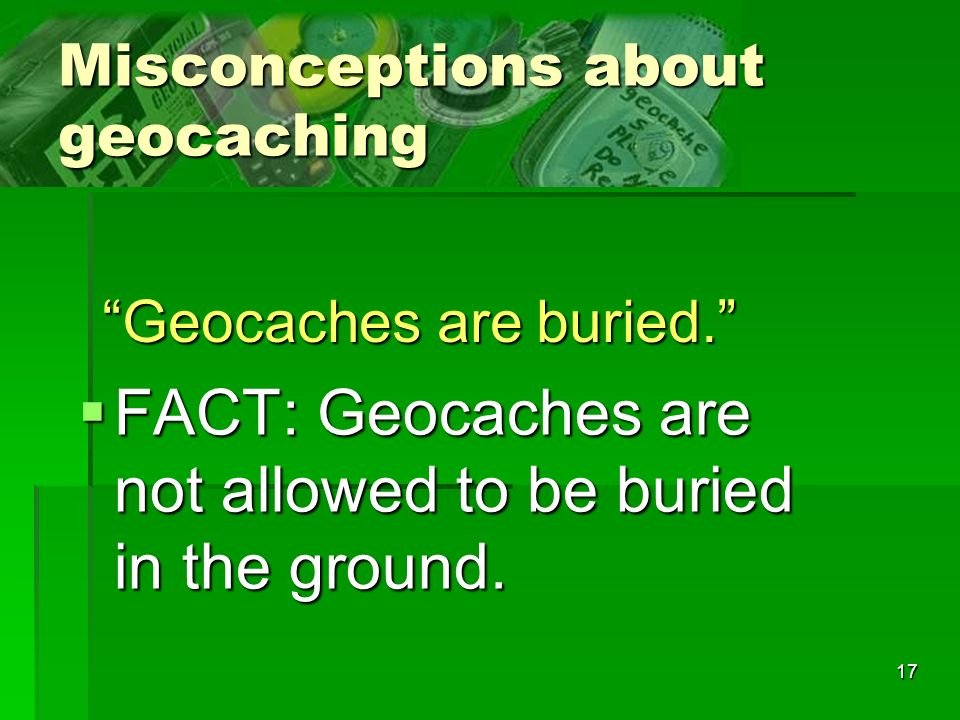 17 Misconceptions about geocaching FACT: Geocaches are not allowed to be buried in the ground.