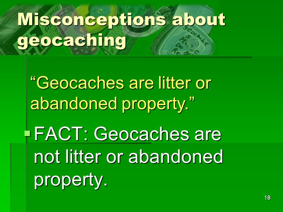 18 Misconceptions about geocaching FACT: Geocaches are not litter or abandoned property. FACT: Geocaches are not litter or abandoned property. Geocach