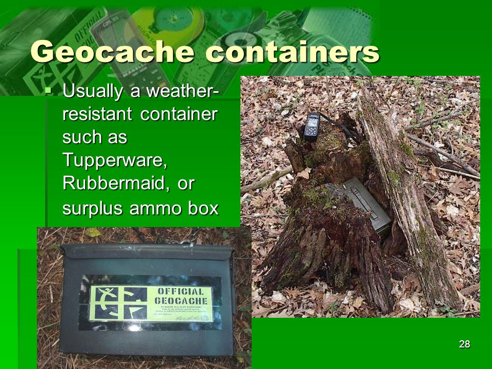28 Geocache containers Usually a weather- resistant container such as Tupperware, Rubbermaid, or surplus ammo box Usually a weather- resistant contain
