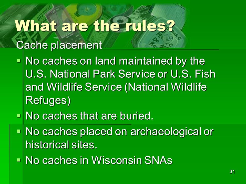 31 What are the rules? Cache placement No caches on land maintained by the U.S. National Park Service or U.S. Fish and Wildlife Service (National Wild