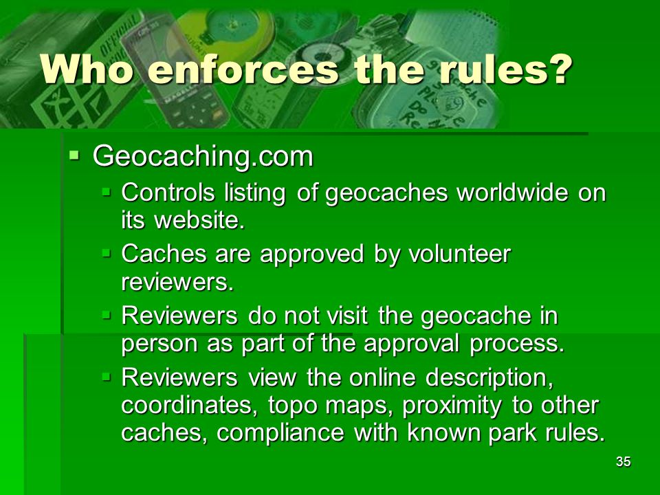 35 Who enforces the rules? Geocaching.com Geocaching.com Controls listing of geocaches worldwide on its website. Controls listing of geocaches worldwi