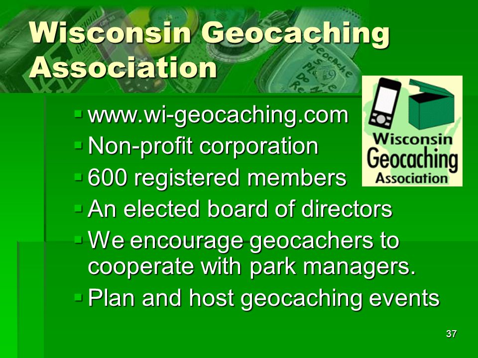 37 Wisconsin Geocaching Association www.wi-geocaching.com www.wi-geocaching.com Non-profit corporation Non-profit corporation 600 registered members 600 registered members An elected board of directors An elected board of directors We encourage geocachers to cooperate with park managers.