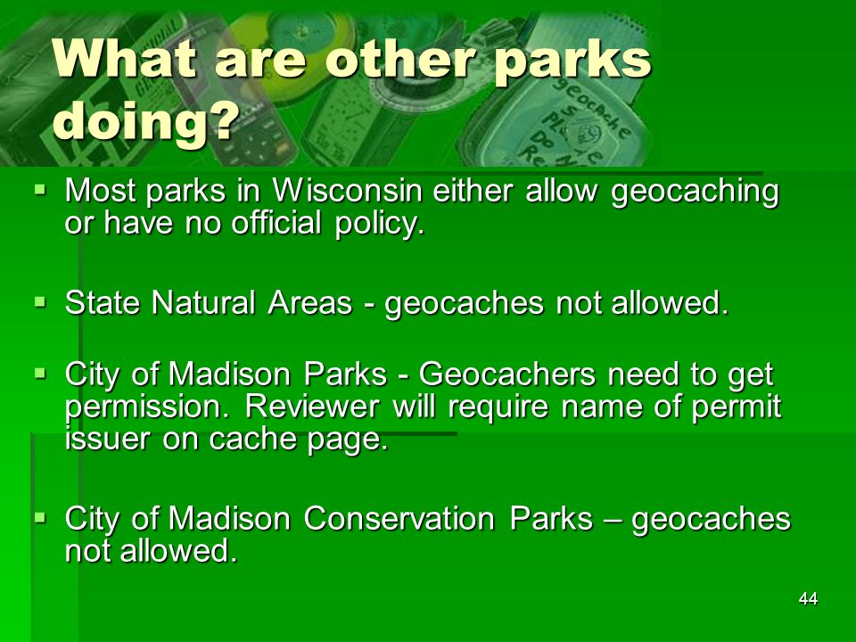 44 What are other parks doing? Most parks in Wisconsin either allow geocaching or have no official policy. Most parks in Wisconsin either allow geocac